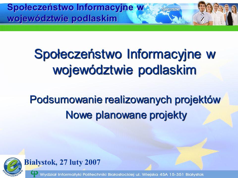Społeczeństwo Informacyjne w województwie podlaskim Podsumowanie realizowanych projektów Nowe planowane projekty Nowe planowane projekty Białystok, 27 luty 2007