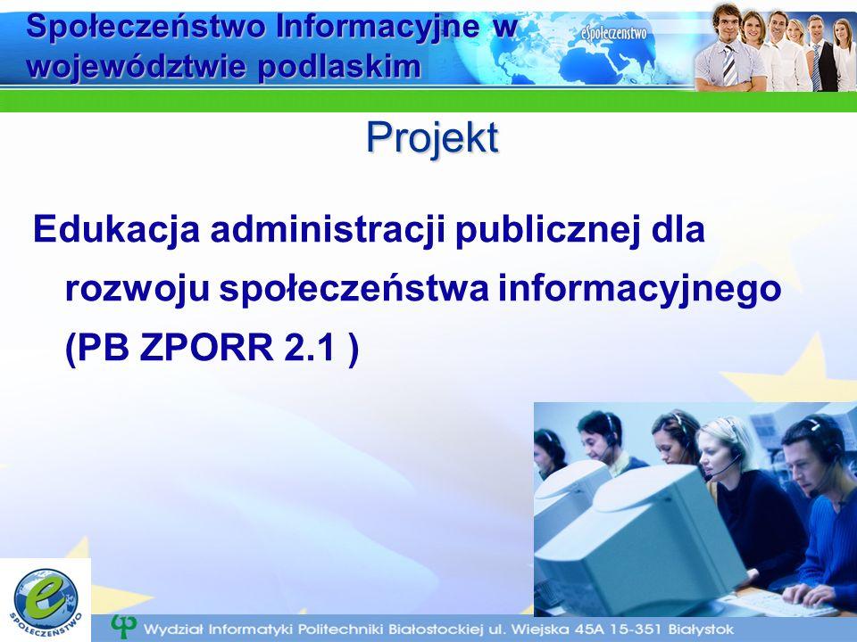 Społeczeństwo Informacyjne w województwie podlaskim Edukacja administracji publicznej dla rozwoju społeczeństwa informacyjnego (PB ZPORR 2.1 ) Projekt