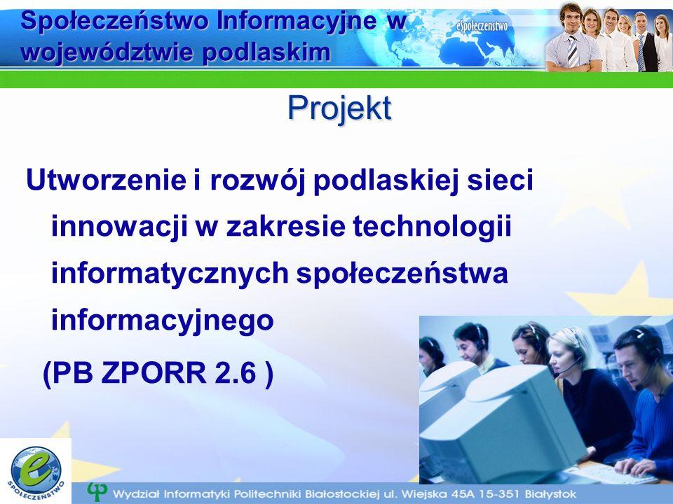 Społeczeństwo Informacyjne w województwie podlaskim Utworzenie i rozwój podlaskiej sieci innowacji w zakresie technologii informatycznych społeczeństwa informacyjnego (PB ZPORR 2.6 ) Projekt