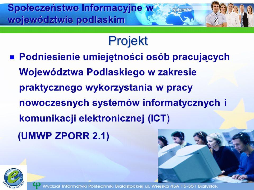 Społeczeństwo Informacyjne w województwie podlaskim ) Podniesienie umiejętności osób pracujących Województwa Podlaskiego w zakresie praktycznego wykorzystania w pracy nowoczesnych systemów informatycznych i komunikacji elektronicznej (ICT) (UMWP ZPORR 2.1) Projekt