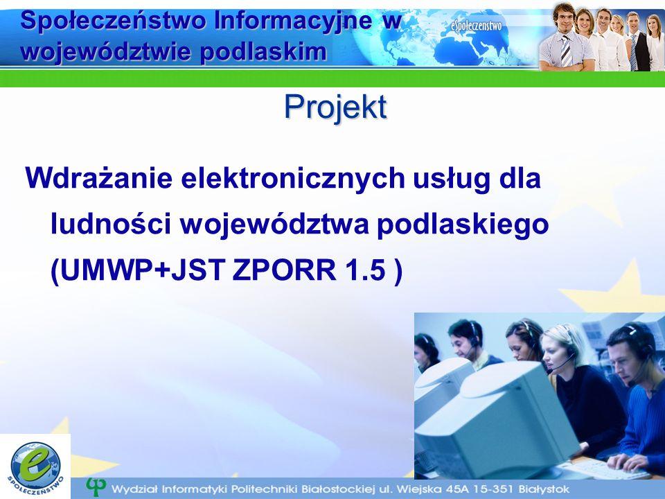Społeczeństwo Informacyjne w województwie podlaskim Wdrażanie elektronicznych usług dla ludności województwa podlaskiego (UMWP+JST ZPORR 1.5 ) Projekt