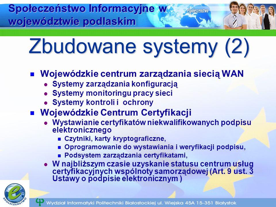 Społeczeństwo Informacyjne w województwie podlaskim Wojewódzkie centrum zarządzania siecią WAN Systemy zarządzania konfiguracją Systemy monitoringu pracy sieci Systemy kontroli i ochrony Wojewódzkie Centrum Certyfikacji Wystawianie certyfikatów niekwalifikowanych podpisu elektronicznego Czytniki, karty kryptograficzne, Oprogramowanie do wystawiania i weryfikacji podpisu, Podsystem zarządzania certyfikatami, W najbliższym czasie uzyskanie statusu centrum usług certyfikacyjnych wspólnoty samorządowej (Art.