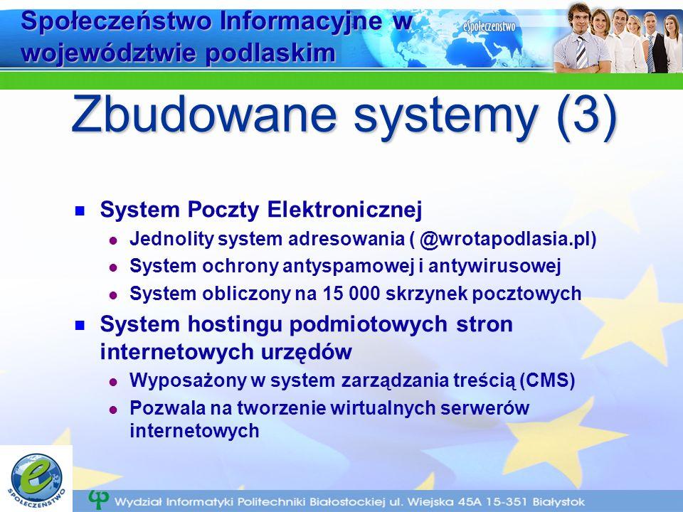 Społeczeństwo Informacyjne w województwie podlaskim System Poczty Elektronicznej Jednolity system adresowania ( @wrotapodlasia.pl) System ochrony antyspamowej i antywirusowej System obliczony na 15 000 skrzynek pocztowych System hostingu podmiotowych stron internetowych urzędów Wyposażony w system zarządzania treścią (CMS) Pozwala na tworzenie wirtualnych serwerów internetowych Zbudowane systemy (3)