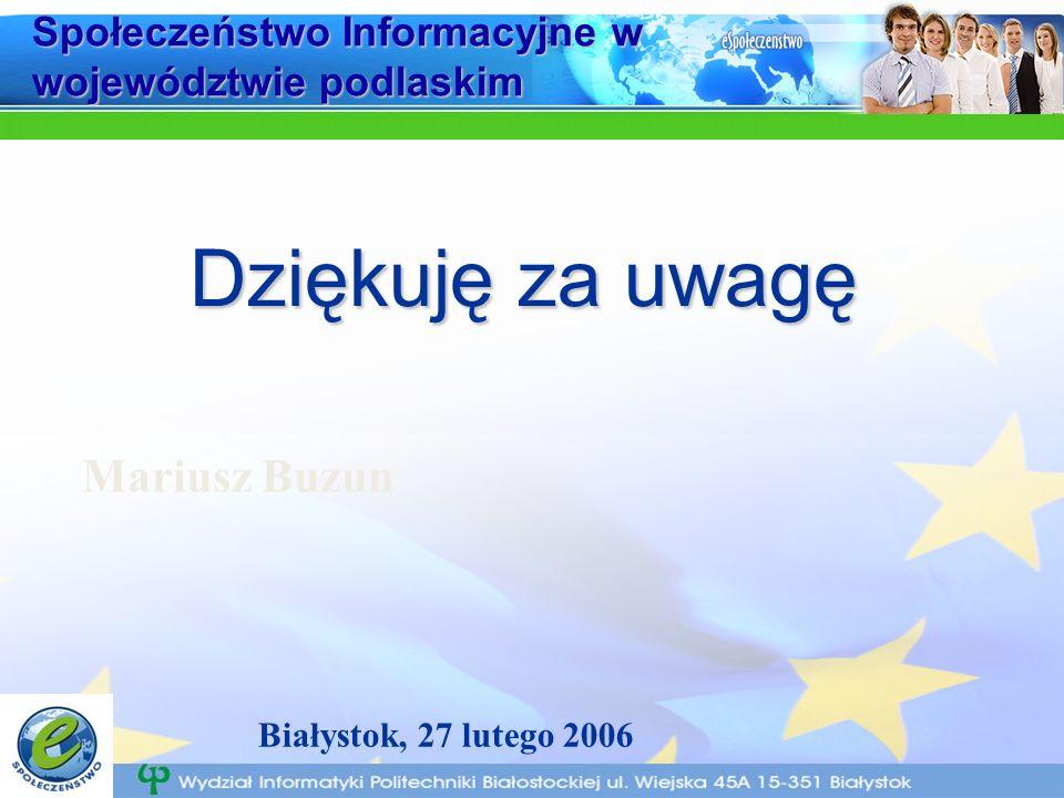 Społeczeństwo Informacyjne w województwie podlaskim Dziękuję za uwagę Mariusz Buzun Białystok, 27 lutego 2006