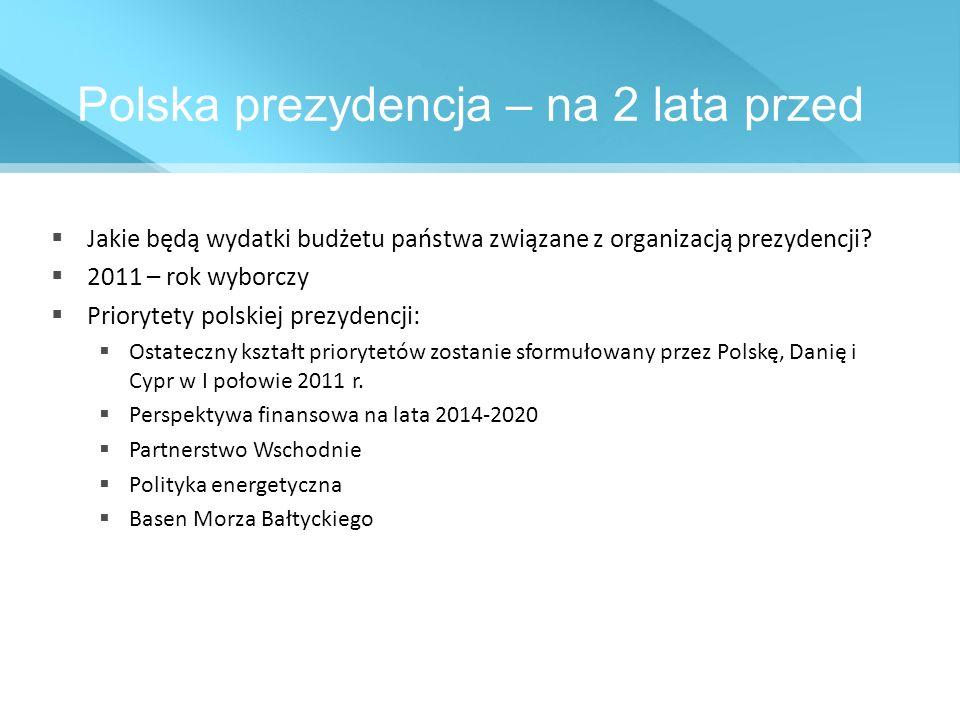 Polska prezydencja – na 2 lata przed Jakie będą wydatki budżetu państwa związane z organizacją prezydencji? 2011 – rok wyborczy Priorytety polskiej pr