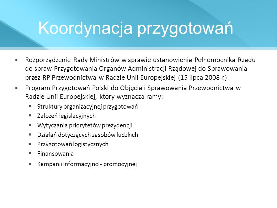 Struktura przygotowań Prezes Rady Ministrów / Rada Ministrów Komitet Europejski Rady Ministrów Pełnomocnik Rządu do spraw Przygotowania Organów Administracji Rządowej do Sprawowania przez RP Przewodnictwa w Radzie Unii Europejskiej Zespoły opiniująco - doradcze (powołane decyzją Pełnomocnika z dnia 9 września 2008 r.) ds.