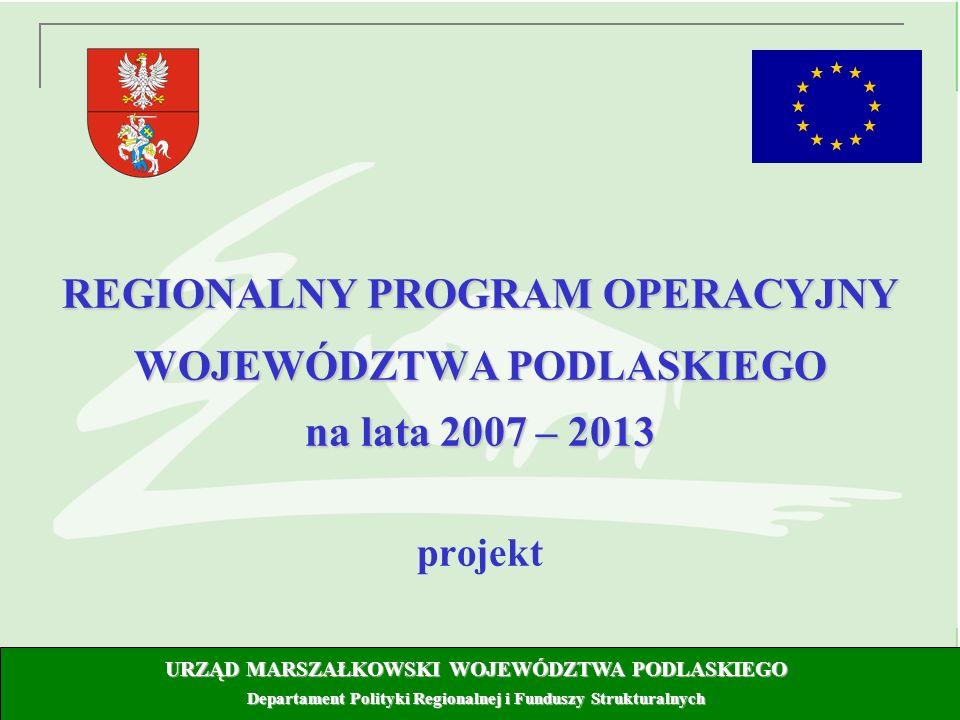 7 REGIONALNY PROGRAM OPERACYJNY WOJEWÓDZTWA PODLASKIEGO na lata 2007 – 2013 projekt URZĄD MARSZAŁKOWSKI WOJEWÓDZTWA PODLASKIEGO Departament Polityki Regionalnej i Funduszy Strukturalnych