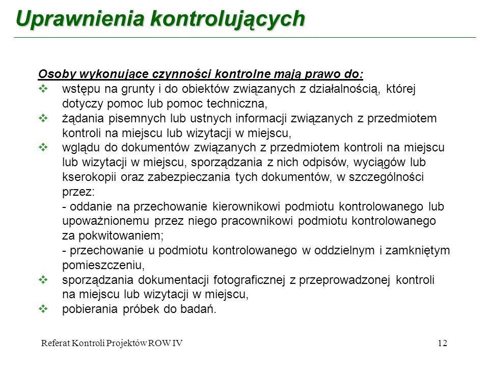 Referat Kontroli Projektów ROW IV12 Uprawnienia kontrolujących Osoby wykonujące czynności kontrolne mają prawo do: wstępu na grunty i do obiektów zwią