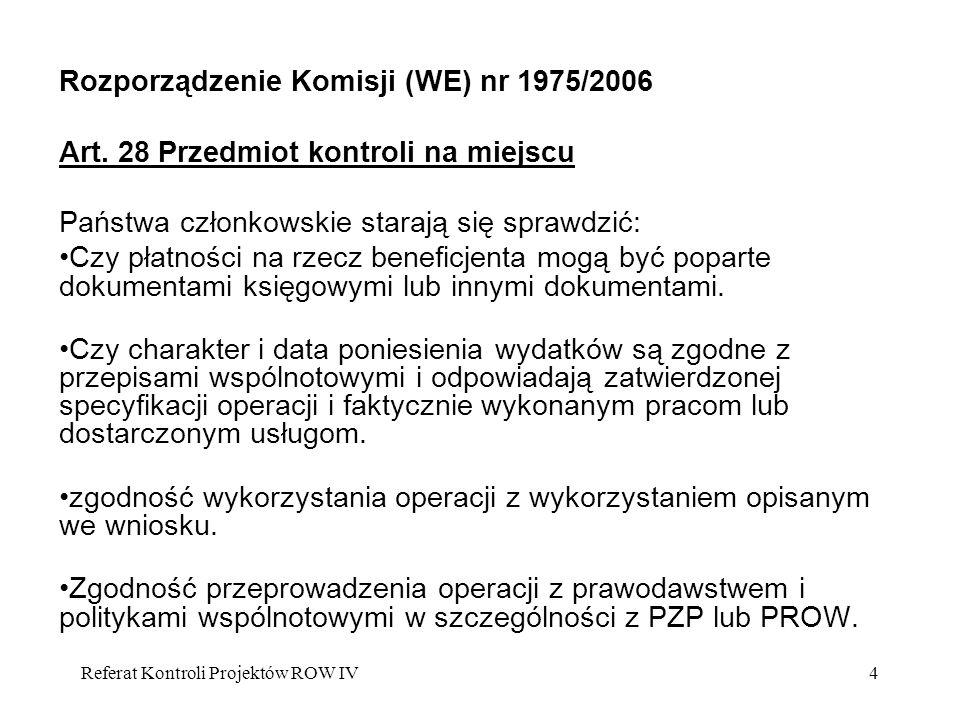 Referat Kontroli Projektów ROW IV4 Rozporządzenie Komisji (WE) nr 1975/2006 Art. 28 Przedmiot kontroli na miejscu Państwa członkowskie starają się spr