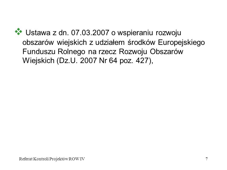 Referat Kontroli Projektów ROW IV7 Ustawa z dn. 07.03.2007 o wspieraniu rozwoju obszarów wiejskich z udziałem środków Europejskiego Funduszu Rolnego n