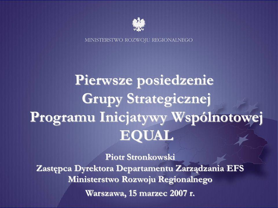 Pierwsze posiedzenie Grupy Strategicznej Programu Inicjatywy Wspólnotowej EQUAL Piotr Stronkowski Zastępca Dyrektora Departamentu Zarządzania EFS Ministerstwo Rozwoju Regionalnego Warszawa, 15 marzec 2007 r.