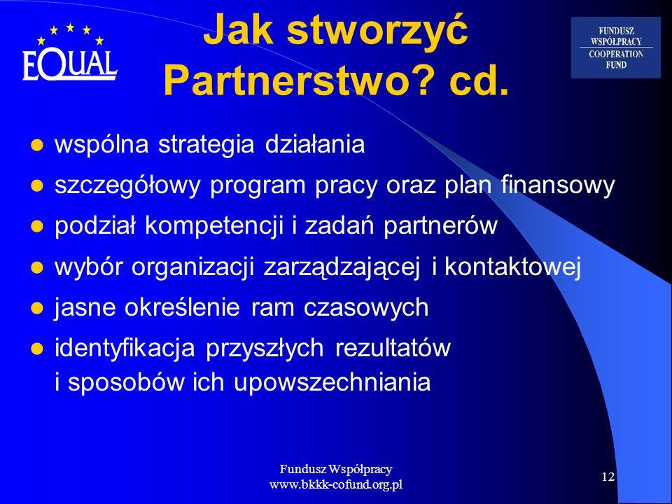 Fundusz Współpracy www.bkkk-cofund.org.pl 12 Jak stworzyć Partnerstwo? cd. wspólna strategia działania szczegółowy program pracy oraz plan finansowy p