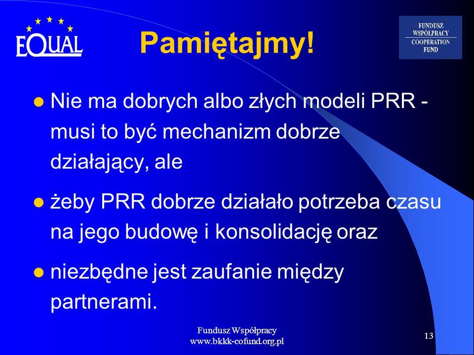 Fundusz Współpracy www.bkkk-cofund.org.pl 13 Pamiętajmy! Nie ma dobrych albo złych modeli PRR - musi to być mechanizm dobrze działający, ale żeby PRR