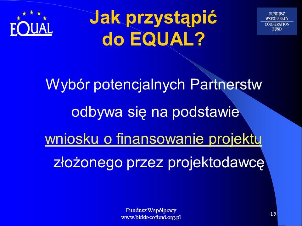 Fundusz Współpracy www.bkkk-cofund.org.pl 15 Jak przystąpić do EQUAL? Wybór potencjalnych Partnerstw odbywa się na podstawie wniosku o finansowanie pr