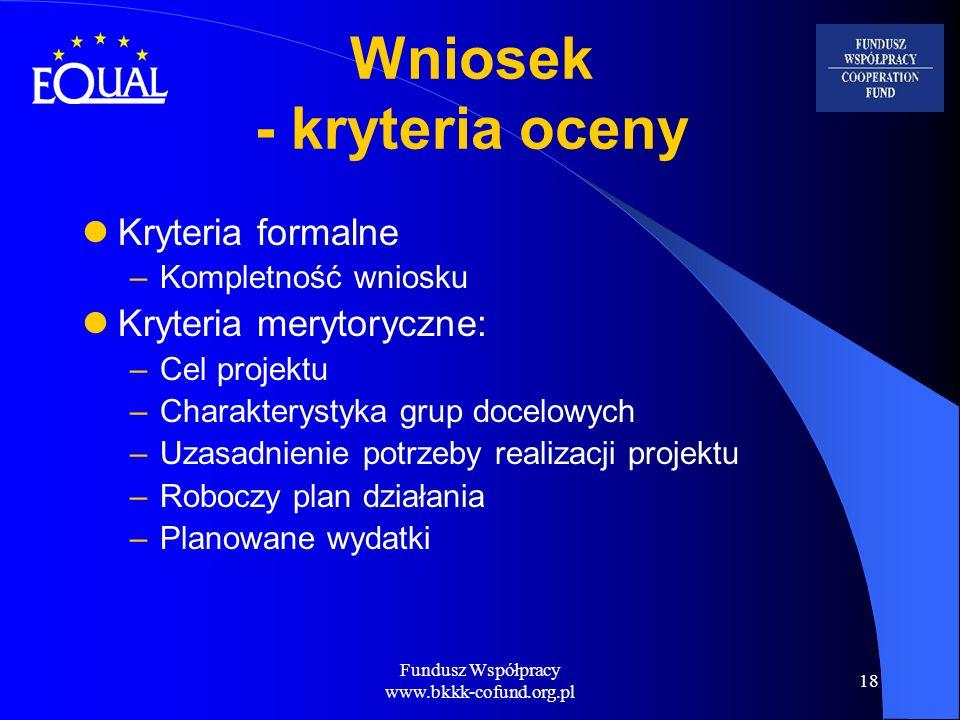 Fundusz Współpracy www.bkkk-cofund.org.pl 18 Wniosek - kryteria oceny Kryteria formalne –Kompletność wniosku Kryteria merytoryczne: –Cel projektu –Cha