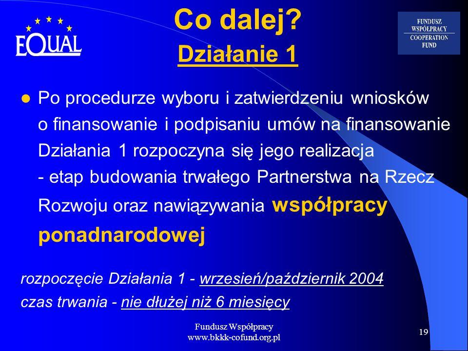 Fundusz Współpracy www.bkkk-cofund.org.pl 19 Co dalej? Działanie 1 Po procedurze wyboru i zatwierdzeniu wniosków o finansowanie i podpisaniu umów na f