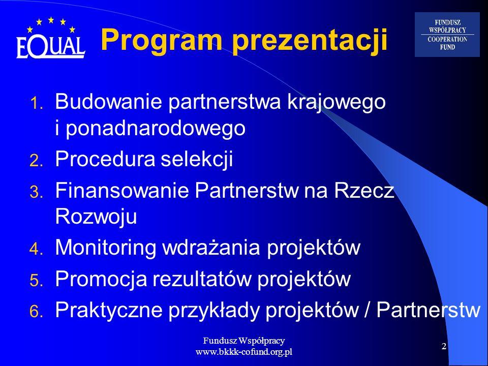Fundusz Współpracy www.bkkk-cofund.org.pl 23 Poszukiwanie partnerów Określ jakiego Partnerstwa poszukujesz Jeśli preferujesz określone Państwo Członkowskie, sprawdź jakie tematy zostały przez nie wybrane Skorzystaj z istniejących powiązań Europejska Baza Danych EQUAL (ECDB) jako narzędzie umożliwiające wyszukiwanie partnerów: https://equal.cec.eu.int/equal/jsp/index.jsp
