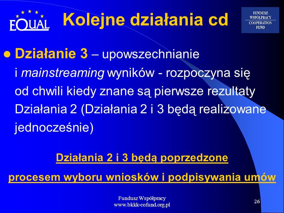 Fundusz Współpracy www.bkkk-cofund.org.pl 26 Działanie 3 – upowszechnianie i mainstreaming wyników - rozpoczyna się od chwili kiedy znane są pierwsze