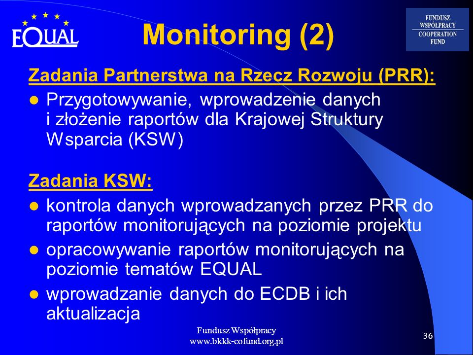 Fundusz Współpracy www.bkkk-cofund.org.pl 36 Monitoring (2) Zadania Partnerstwa na Rzecz Rozwoju (PRR): Przygotowywanie, wprowadzenie danych i złożeni