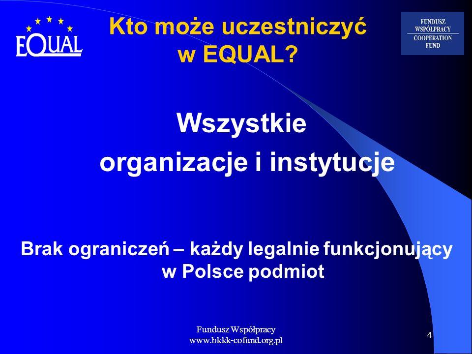 Fundusz Współpracy www.bkkk-cofund.org.pl 4 Kto może uczestniczyć w EQUAL? Wszystkie organizacje i instytucje Brak ograniczeń – każdy legalnie funkcjo