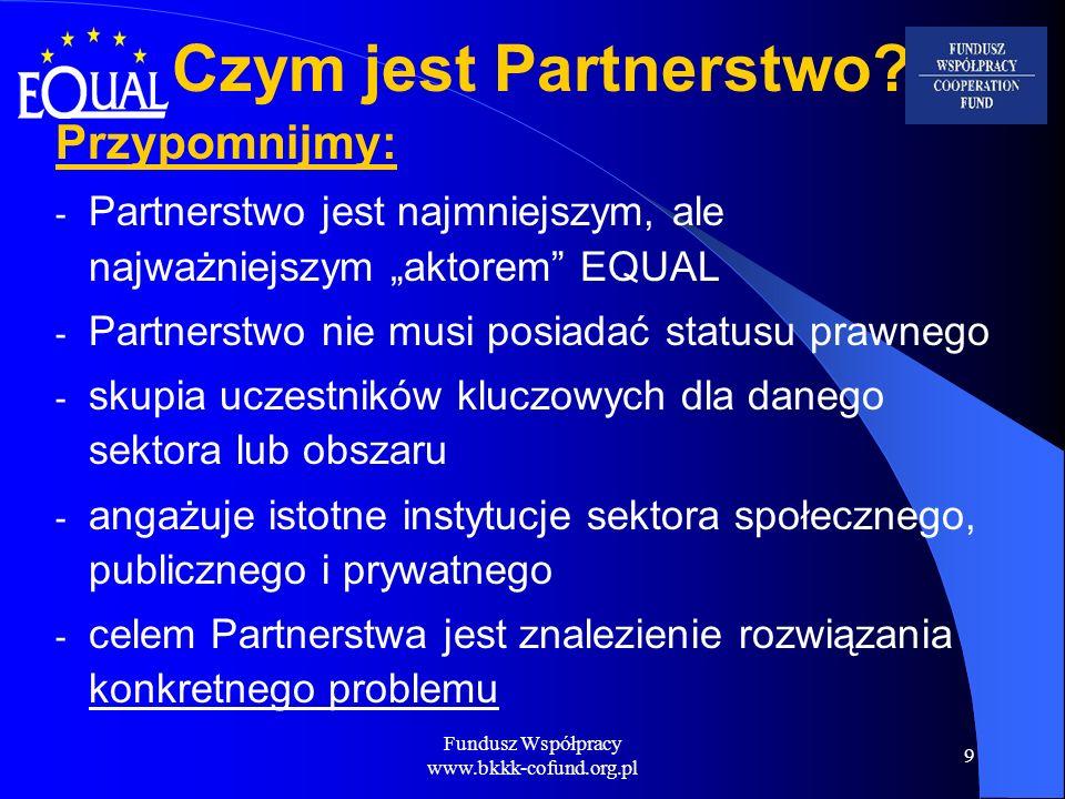 Fundusz Współpracy www.bkkk-cofund.org.pl 9 Czym jest Partnerstwo? Przypomnijmy: - Partnerstwo jest najmniejszym, ale najważniejszym aktorem EQUAL - P