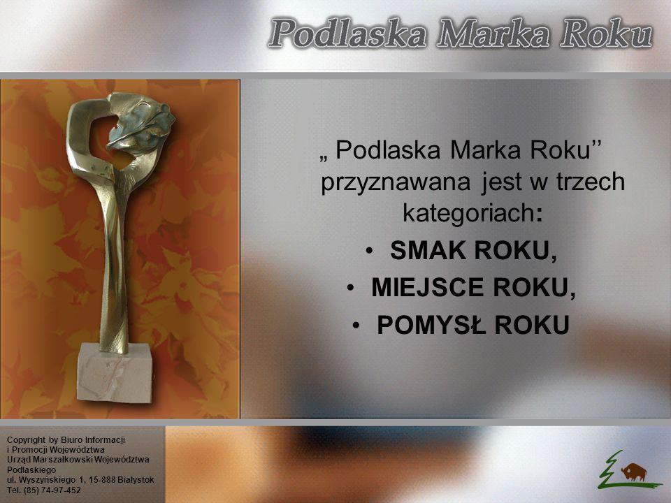 Podlaska Marka Roku przyznawana jest w trzech kategoriach: SMAK ROKU, MIEJSCE ROKU, POMYSŁ ROKU Copyright by Biuro Informacji i Promocji Województwa Urząd Marszałkowski Województwa Podlaskiego ul.
