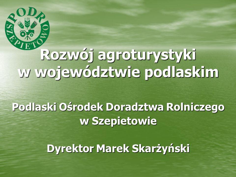 Rozwój agroturystyki w województwie podlaskim Podlaski Ośrodek Doradztwa Rolniczego w Szepietowie Dyrektor Marek Skarżyński