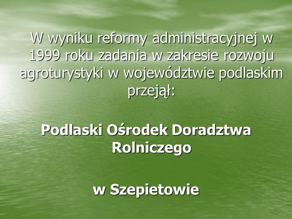 W wyniku reformy administracyjnej w 1999 roku zadania w zakresie rozwoju agroturystyki w województwie podlaskim przejął: Podlaski Ośrodek Doradztwa Ro