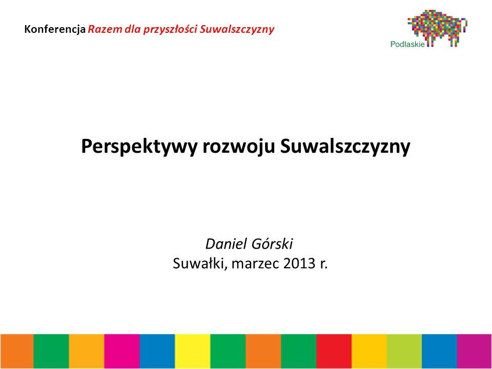 Perspektywy rozwoju Suwalszczyzny Daniel Górski Suwałki, marzec 2013 r.