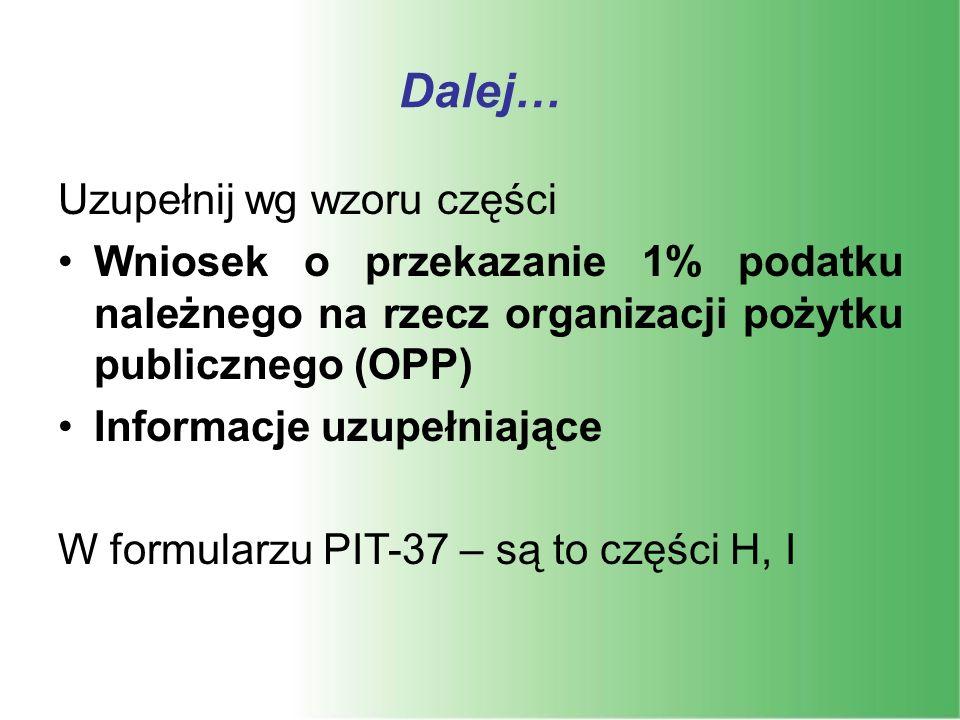 Dalej… Uzupełnij wg wzoru części Wniosek o przekazanie 1% podatku należnego na rzecz organizacji pożytku publicznego (OPP) Informacje uzupełniające W formularzu PIT-37 – są to części H, I