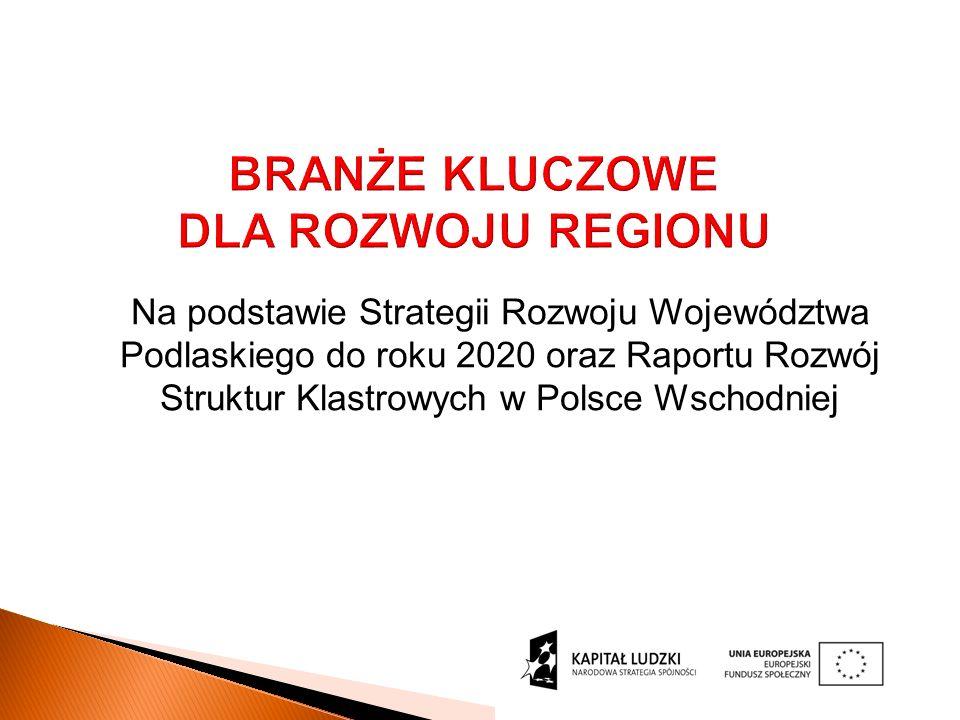 BRANŻE KLUCZOWE DLA ROZWOJU REGIONU Na podstawie Strategii Rozwoju Województwa Podlaskiego do roku 2020 oraz Raportu Rozwój Struktur Klastrowych w Polsce Wschodniej