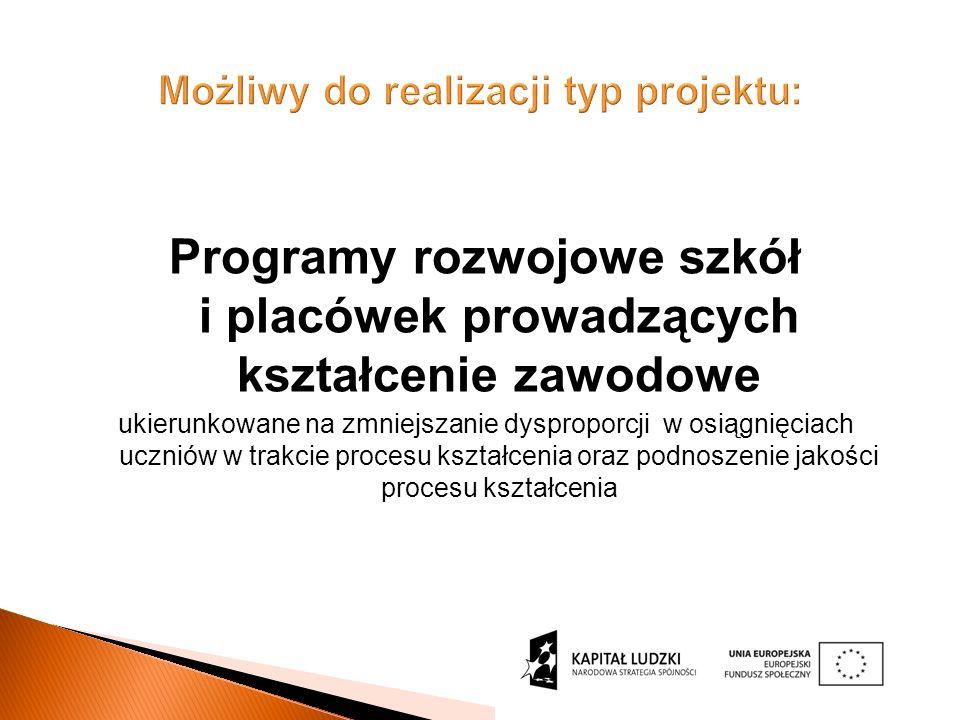 Możliwy do realizacji typ projektu: Programy rozwojowe szkół i placówek prowadzących kształcenie zawodowe ukierunkowane na zmniejszanie dysproporcji w osiągnięciach uczniów w trakcie procesu kształcenia oraz podnoszenie jakości procesu kształcenia