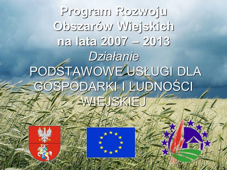 Program Rozwoju Obszarów Wiejskich na lata 2007 – 2013 Działanie PODSTAWOWE USŁUGI DLA GOSPODARKI I LUDNOŚCI WIEJSKIEJ