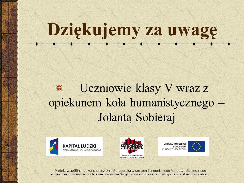 Dziękujemy za uwagę Uczniowie klasy V wraz z opiekunem koła humanistycznego – Jolantą Sobieraj Projekt współfinansowany przez Unię Europejską w ramach Europejskiego Funduszu Społecznego Projekt realizowany na podstawie umowy ze Świętokrzyskim Biurem Rozwoju Regionalnego w Kielcach