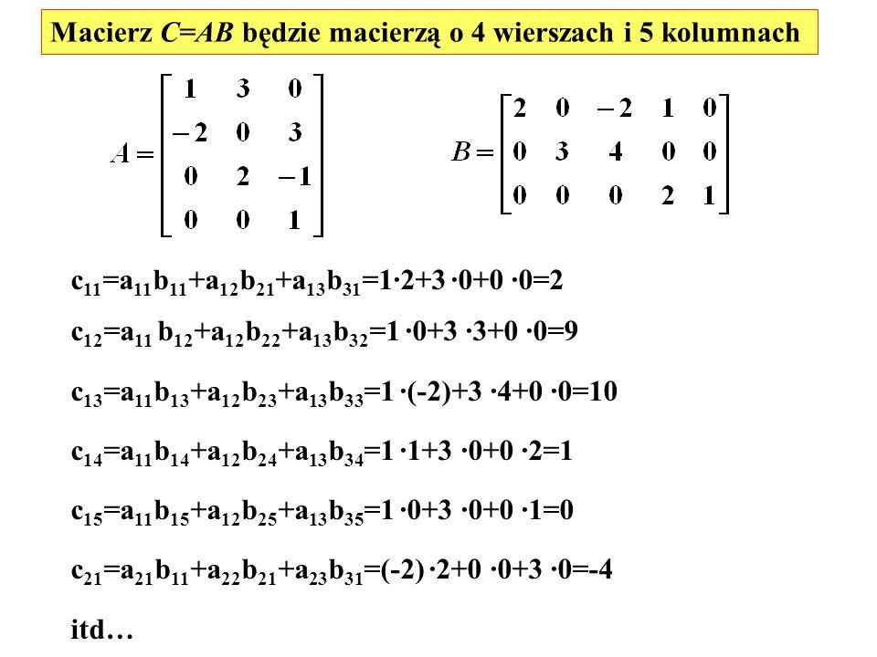 Macierz C=AB będzie macierzą o 4 wierszach i 5 kolumnach c 11 =a 11 b 11 +a 12 b 21 +a 13 b 31 =1·2+3 ·0+0 ·0=2 c 12 =a 11 b 12 +a 12 b 22 +a 13 b 32