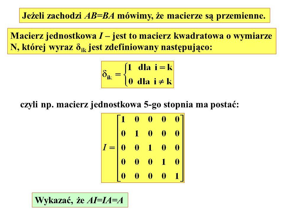 Jeżeli zachodzi AB=BA mówimy, że macierze są przemienne. Macierz jednostkowa I – jest to macierz kwadratowa o wymiarze N, której wyraz δ ik jest zdefi