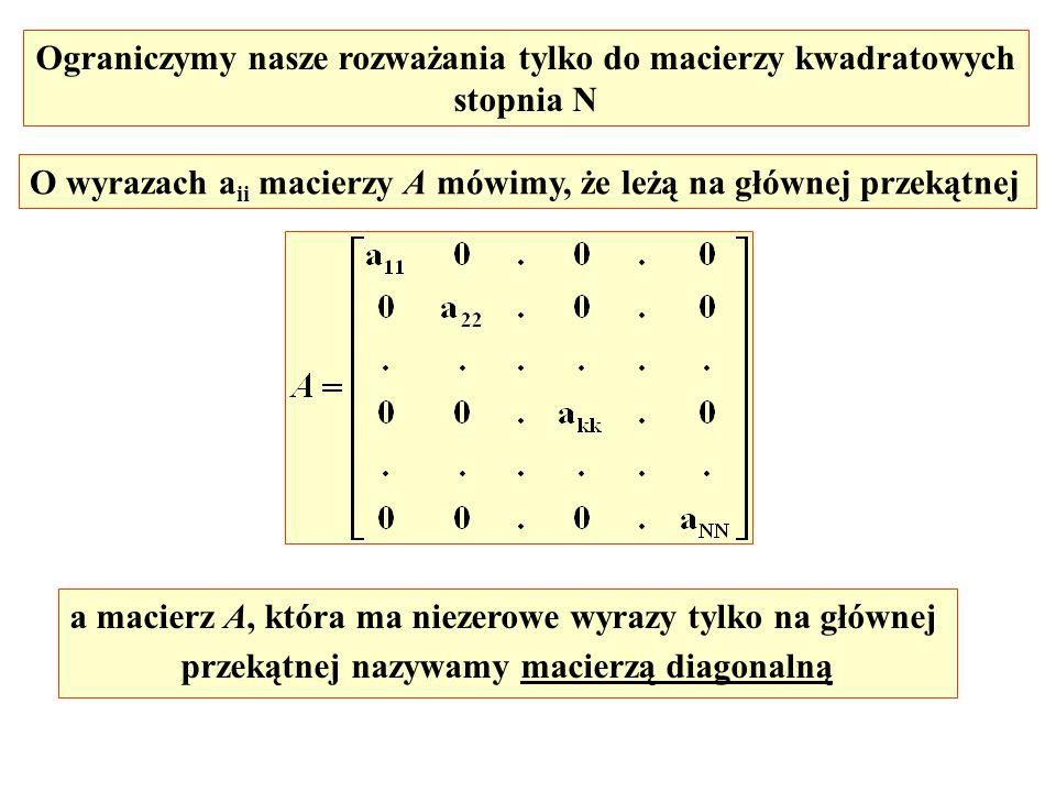 Ograniczymy nasze rozważania tylko do macierzy kwadratowych stopnia N O wyrazach a ii macierzy A mówimy, że leżą na głównej przekątnej a macierz A, kt