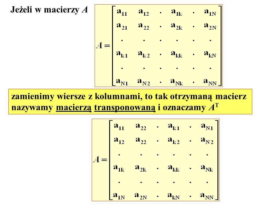 Jeżeli w macierzy A zamienimy wiersze z kolumnami, to tak otrzymaną macierz nazywamy macierzą transponowaną i oznaczamy A T