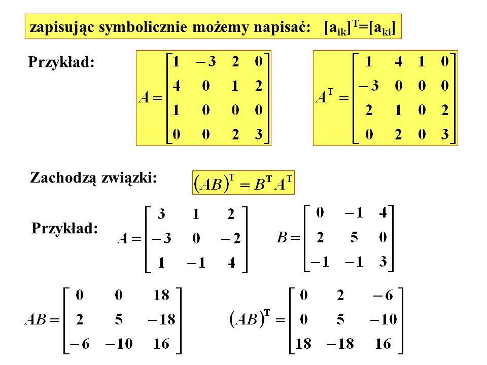 zapisując symbolicznie możemy napisać: [a ik ] T =[a ki ] Przykład: Zachodzą związki: Przykład: