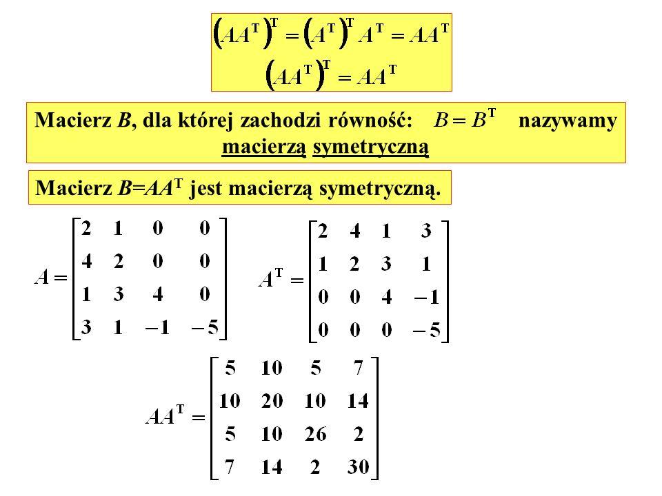 Macierz B, dla której zachodzi równość: nazywamy macierzą symetryczną Macierz B=AA T jest macierzą symetryczną.