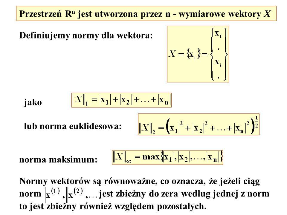 Przestrzeń R n jest utworzona przez n - wymiarowe wektory X Definiujemy normy dla wektora: jako lub norma euklidesowa: norma maksimum: Normy wektorów