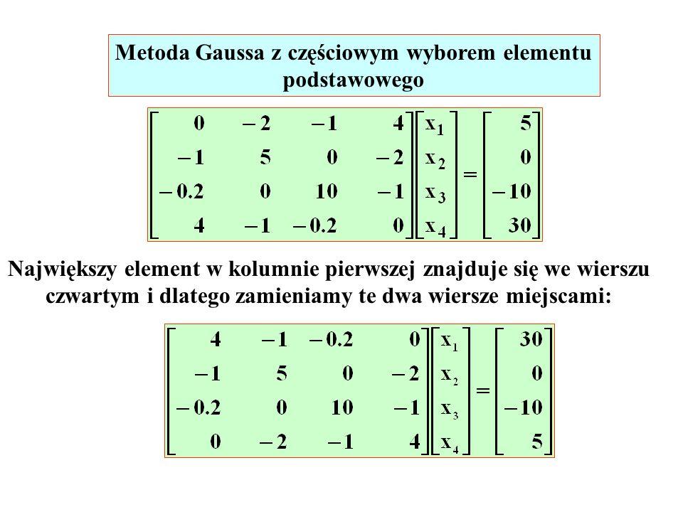 Metoda Gaussa z częściowym wyborem elementu podstawowego Największy element w kolumnie pierwszej znajduje się we wierszu czwartym i dlatego zamieniamy