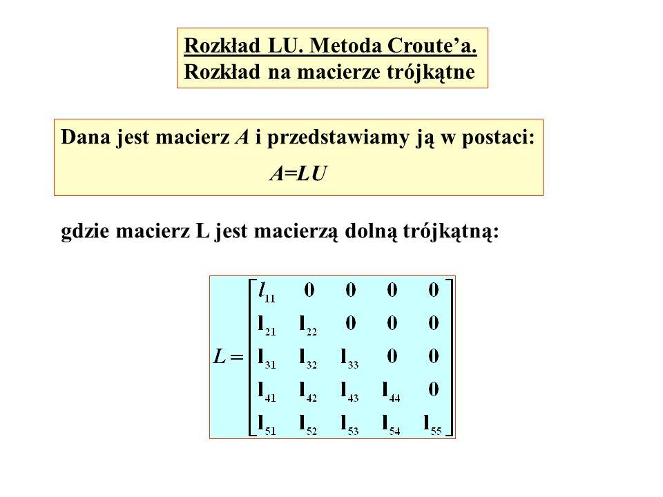 Rozkład LU. Metoda Croutea. Rozkład na macierze trójkątne Dana jest macierz A i przedstawiamy ją w postaci: A=LU gdzie macierz L jest macierzą dolną t