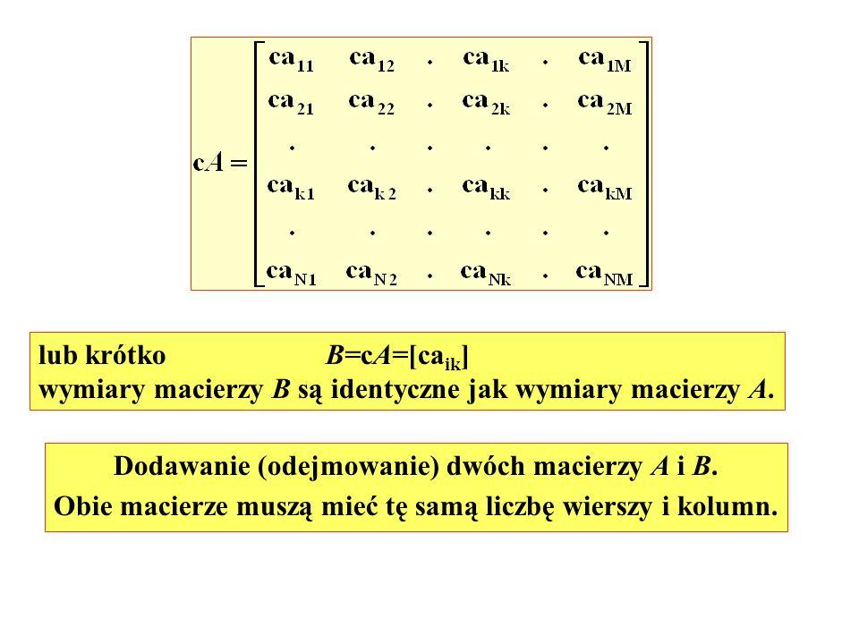 lub krótko B=cA=[ca ik ] wymiary macierzy B są identyczne jak wymiary macierzy A. Dodawanie (odejmowanie) dwóch macierzy A i B. Obie macierze muszą mi