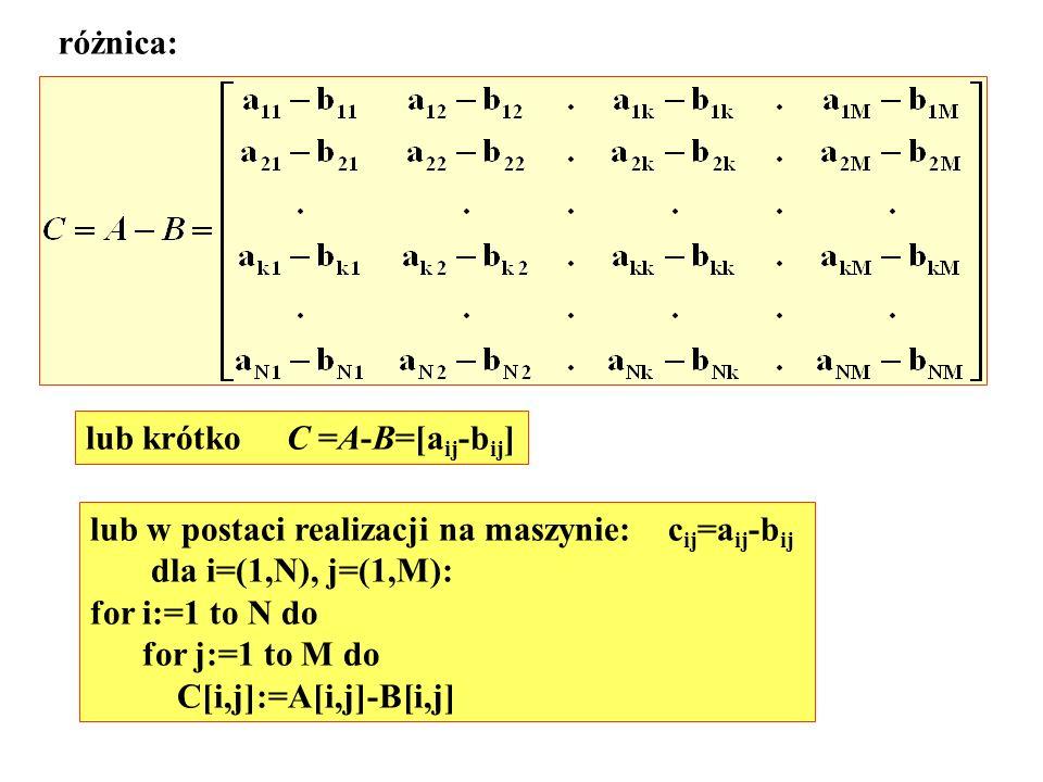 różnica: lub krótko C =A-B=[a ij -b ij ] lub w postaci realizacji na maszynie: c ij =a ij -b ij dla i=(1,N), j=(1,M): for i:=1 to N do for j:=1 to M d