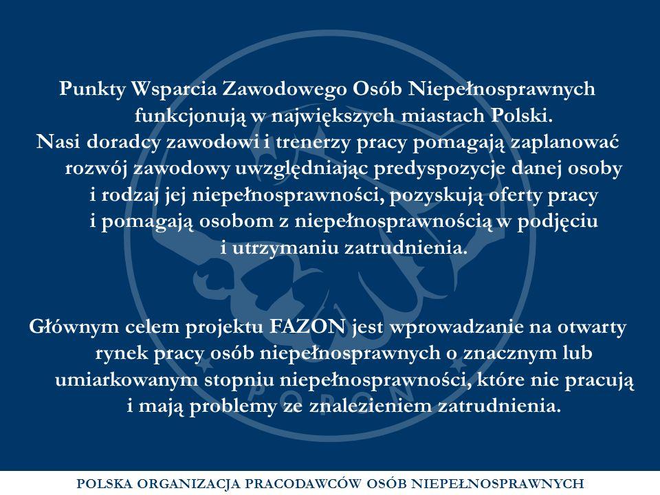 POLSKA ORGANIZACJA PRACODAWCÓW OSÓB NIEPEŁNOSPRAWNYCH Punkty Wsparcia Zawodowego Osób Niepełnosprawnych funkcjonują w największych miastach Polski. Na
