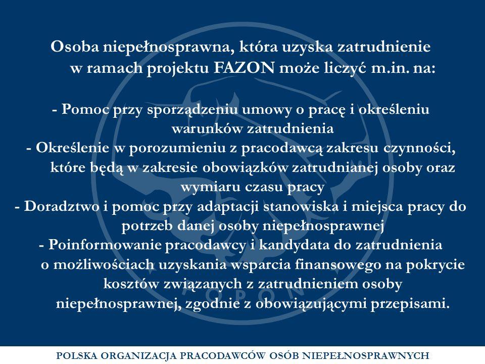 POLSKA ORGANIZACJA PRACODAWCÓW OSÓB NIEPEŁNOSPRAWNYCH Osoba niepełnosprawna, która uzyska zatrudnienie w ramach projektu FAZON może liczyć m.in. na: -
