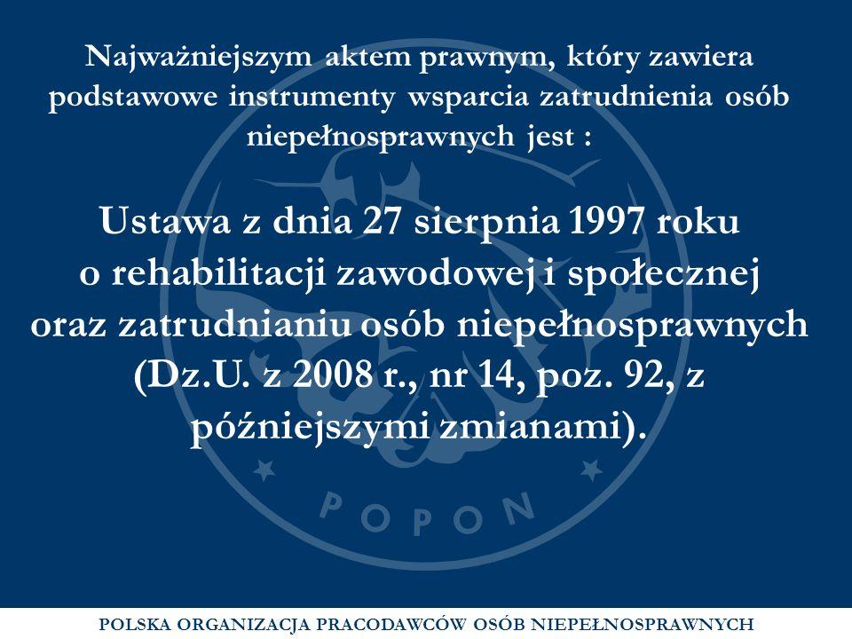 POLSKA ORGANIZACJA PRACODAWCÓW OSÓB NIEPEŁNOSPRAWNYCH Najważniejszym aktem prawnym, który zawiera podstawowe instrumenty wsparcia zatrudnienia osób ni