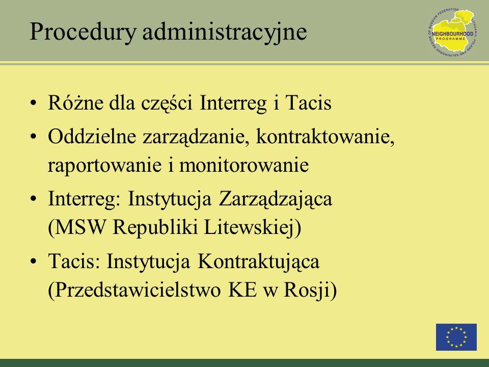 Procedury administracyjne Różne dla części Interreg i Tacis Oddzielne zarządzanie, kontraktowanie, raportowanie i monitorowanie Interreg: Instytucja Zarządzająca (MSW Republiki Litewskiej) Tacis: Instytucja Kontraktująca (Przedstawicielstwo KE w Rosji)