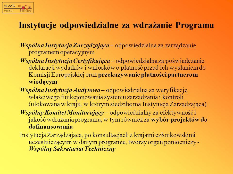 Instytucje odpowiedzialne za wdrażanie Programu Wspólna Instytucja Zarządzająca – odpowiedzialna za zarządzanie programem operacyjnym Wspólna Instytucja Certyfikująca – odpowiedzialna za poświadczanie deklaracji wydatków i wniosków o płatność przed ich wysłaniem do Komisji Europejskiej oraz przekazywanie płatności partnerom wiodącym Wspólna Instytucja Audytowa – odpowiedzialna za weryfikację właściwego funkcjonowania systemu zarządzania i kontroli (ulokowana w kraju, w którym siedzibę ma Instytucja Zarządzająca) Wspólny Komitet Monitorujący – odpowiedzialny za efektywność i jakość wdrażania programu, w tym również za wybór projektów do dofinansowania Instytucja Zarządzająca, po konsultacjach z krajami członkowskimi uczestniczącymi w danym programie, tworzy organ pomocniczy - Wspólny Sekretariat Techniczny